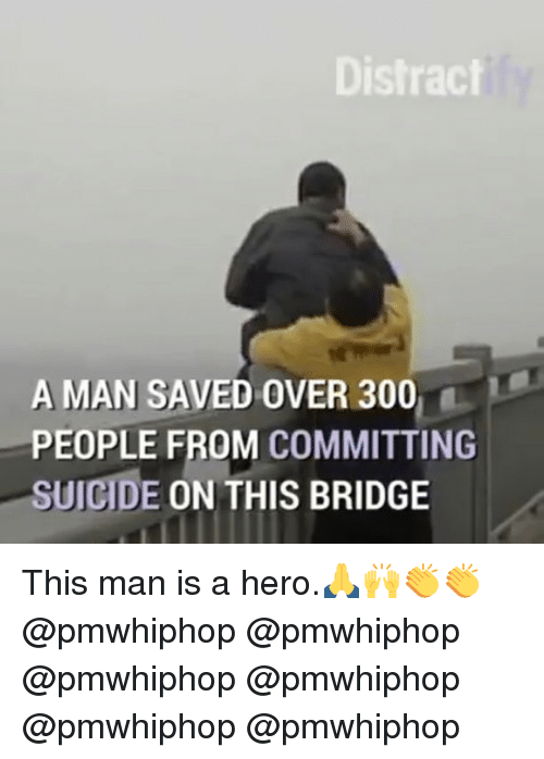 Memes, Suicide, and 🤖: Distract  A MAN SAVED OVER 300  PEOPLE FROM COMMITTING  SUICIDE  ON THIS BRIDGE This man is a hero.🙏🙌👏👏 @pmwhiphop @pmwhiphop @pmwhiphop @pmwhiphop @pmwhiphop @pmwhiphop