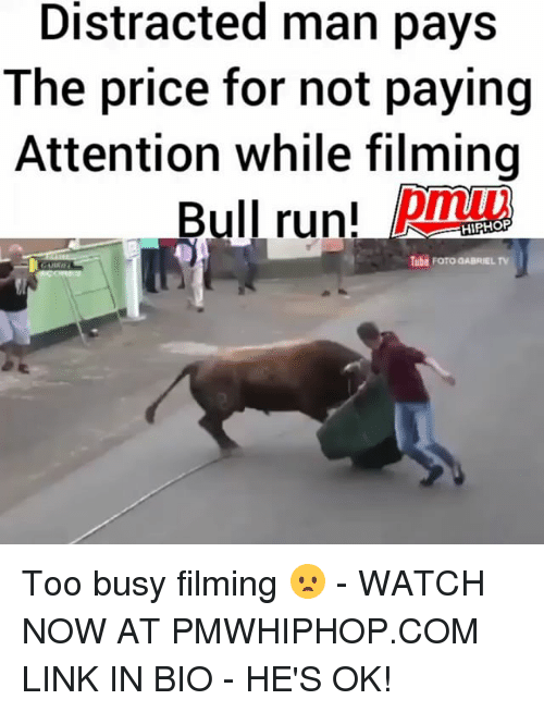 Memes, Run, and Link: Distracted man pays  The price for not paying  Attention while filming  Bull run!  HIPHOP  Tube ForoaABRIEL TV Too busy filming 😦 - WATCH NOW AT PMWHIPHOP.COM LINK IN BIO - HE'S OK!