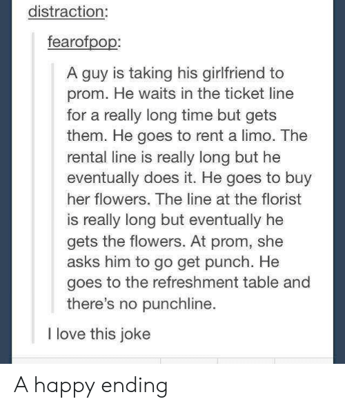 limo: distraction:  fearofpop:  A guy is taking his girlfriend to  prom. He waits in the ticket line  for a really long time but gets  them. He goes to rent a limo. The  rental line is really long but he  eventually does it. He goes to buy  her flowers. The line at the florist  is really long but eventually he  gets the flowers. At prom, she  asks him to go get punch. He  goes to the refreshment table and  there's no punchline  I love this joke A happy ending