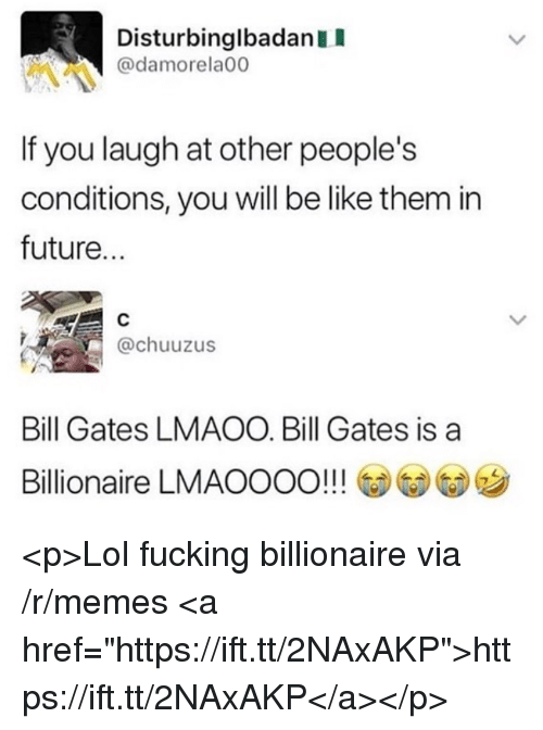 """Be Like, Bill Gates, and Fucking: DisturbinglbadanII  @damorela00  It you laugh at other people's  conditions, you will be like them in  future...  @chuuzus  Bill Gates LMAOO. Bill Gates is a  Billionaire LMAOOOO!!! @@G)ツ <p>Lol fucking billionaire via /r/memes <a href=""""https://ift.tt/2NAxAKP"""">https://ift.tt/2NAxAKP</a></p>"""
