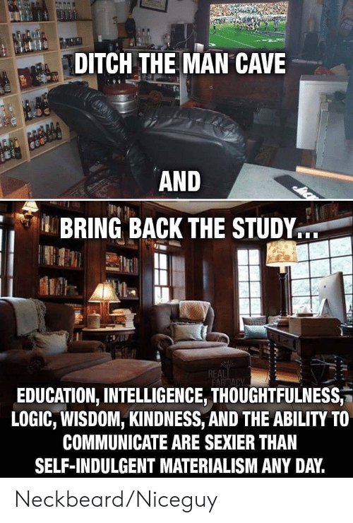indulgent: DITCH THE MAN CAVE  AND  BRING BACK THE STUDY..  REAL  FARITACY  EDUCATION, INTELLIGENCE, THOUGHTFULNESS  LOGIC, WISDOM, KINDNESS, AND THE ABILITY TO  COMMUNICATE ARE SEXIER THAN  SELF-INDULGENT MATERIALISM ANY DAY. Neckbeard/Niceguy