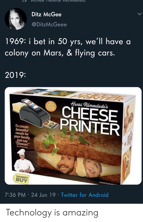 "Colony: Ditz McGee  @DitzMcGeee  1969: i bet in 50 yrs, we'll have a  colony on Mars, & flying cars.  2019:  Henri Rémoulade's  SAY  CHEESE  CHEESE  PRINTER  induded  To create  beautiful  meals for  your family,  just say  ""Cheese!  Hen R  WORST  BUY  e&y  7:36 PM 24 Jun 19 Twitter for Android  rom Technology is amazing"