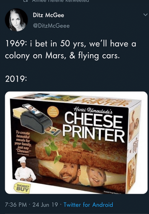 "Colony: Ditz McGee  @DitzMcGeee  1969: i bet in 50 yrs, we'll have a  colony on Mars, & flying cars.  2019:  Henri Rimoulade's  CHEESE  PRINTER  To create  beautiful  meals for  your family  just say  ""Cheese!""  WORST  BUY  7:36 PM 24 Jun 19 Twitter for Android"