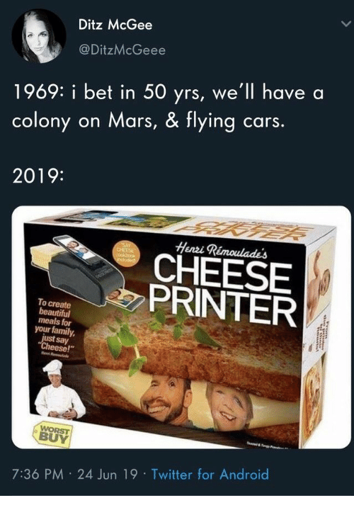 "Colony: Ditz McGee  @DitzMcGeee  1969: i bet in 50 yrs, we'll have  cars.  on Mars, & flying  colony  2019:  Henzi Rimoulades  SAY  CHEESE  cockbook  eduded  CHEESE  PRINTER  To create  beautiful  meals for  your family  just say  ""Cheese!""  WORST  BUY  7:36 PM 24 Jun 19 Twitter for Android"