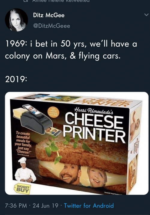 "Colony: Ditz McGee  @DitzMcGeee  1969: i bet in 50 yrs, we'll have a  cars.  on Mars, & flying  colony  2019:  Henzi Rémoulade's  SAY  CHEESE  cookbook  CHEESE  PRINTER  popnp  To create  beautiful  meals for  your family,  just say  ""Cheese!""  Heen R  WORST  BUY  e&Ty  7:36 PM 24 Jun 19 Twitter for Android"