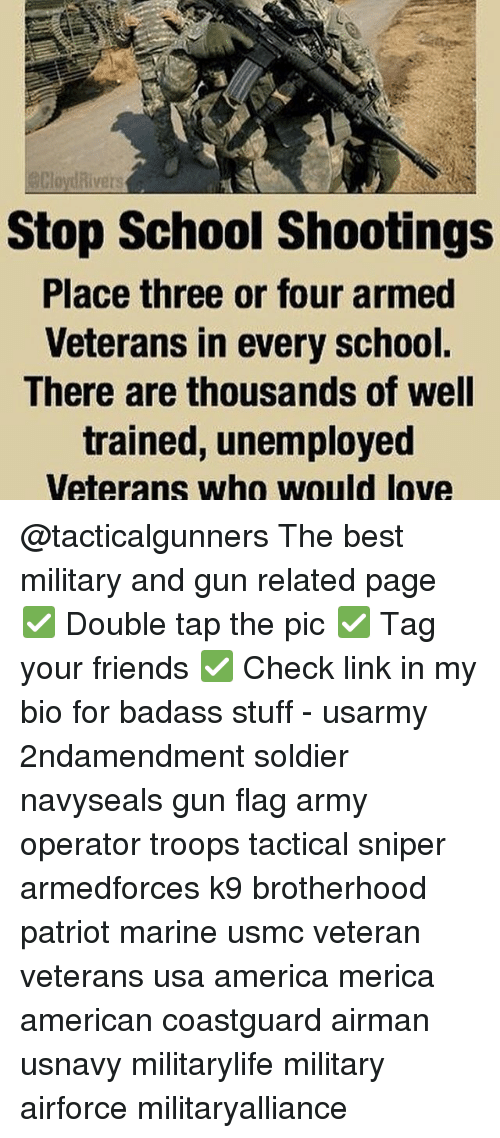 Memes, 🤖, and Usa: divers  Stop School shootings  Place three or four armed  Veterans in every school.  There are thousands of well  trained, unemployed  Veterans who would love @tacticalgunners The best military and gun related page ✅ Double tap the pic ✅ Tag your friends ✅ Check link in my bio for badass stuff - usarmy 2ndamendment soldier navyseals gun flag army operator troops tactical sniper armedforces k9 brotherhood patriot marine usmc veteran veterans usa america merica american coastguard airman usnavy militarylife military airforce militaryalliance