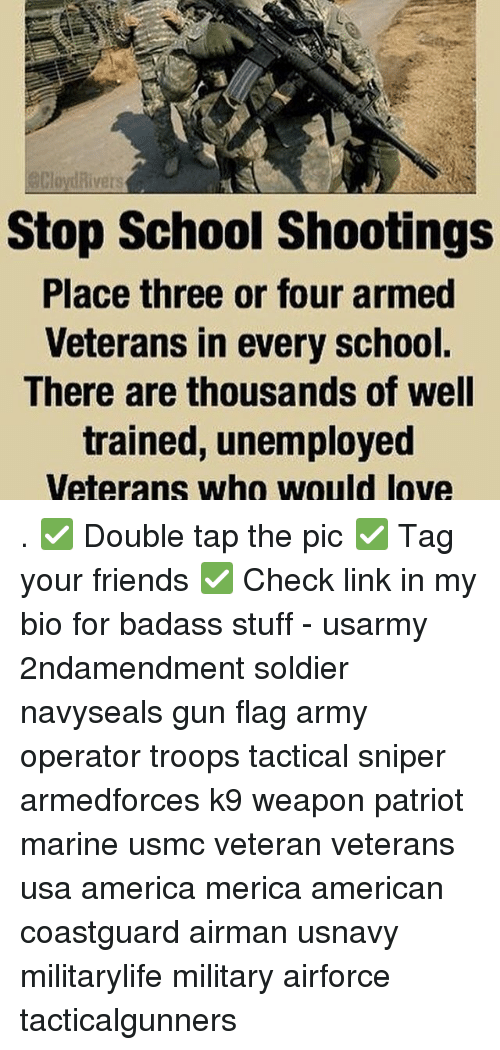 America, Friends, and Love: divers  Stop School shootings  Place three or four armed  Veterans in every school.  There are thousands of well  trained, unemployed  Veterans who would love . ✅ Double tap the pic ✅ Tag your friends ✅ Check link in my bio for badass stuff - usarmy 2ndamendment soldier navyseals gun flag army operator troops tactical sniper armedforces k9 weapon patriot marine usmc veteran veterans usa america merica american coastguard airman usnavy militarylife military airforce tacticalgunners
