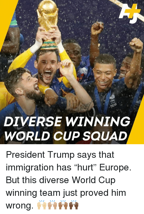 "Memes, Squad, and World Cup: DIVERSE WINNING  WORLD CUP SQUAD President Trump says that immigration has ""hurt"" Europe. But this diverse World Cup winning team just proved him wrong. 🙌🏼🙌🏽🙌🏾🙌🏿"