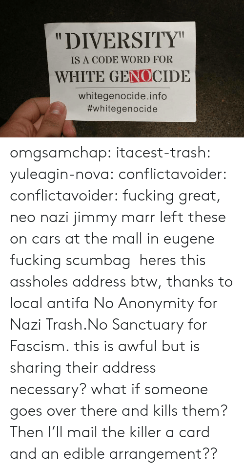 "Anonymity: ""DIVERSITY  IS A CODE WORD FOR  WHITE GENOCIDE  whitegenocide.info  omgsamchap:  itacest-trash: yuleagin-nova:  conflictavoider:  conflictavoider:  fucking great, neo nazi jimmy marr left these on cars at the mall in eugene fucking scumbag   heres this assholes address btw, thanks to local antifa  No Anonymity for Nazi Trash.No Sanctuary for Fascism.  this is awful but is sharing their address necessary? what if someone goes over there and kills them?  Then I'll mail the killer a card and an edible arrangement??"