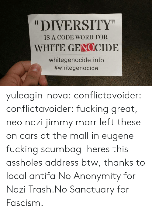 "Neo Nazi: ""DIVERSITY  IS A CODE WORD FOR  WHITE GENOCIDE  whitegenocide.info  yuleagin-nova:  conflictavoider:  conflictavoider:  fucking great, neo nazi jimmy marr left these on cars at the mall in eugene fucking scumbag   heres this assholes address btw, thanks to local antifa  No Anonymity for Nazi Trash.No Sanctuary for Fascism."