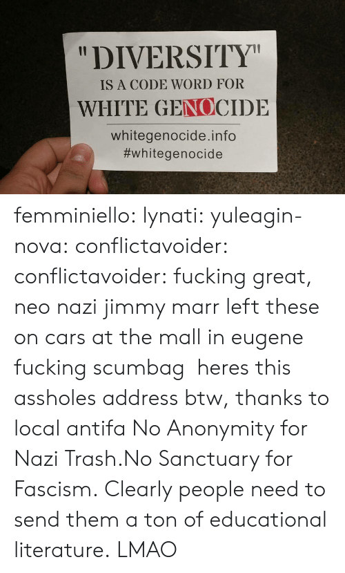 "Anonymity: ""DIVERSITY  IS A CODE WORD FOR  WHITE GENOCIDE  whitegenocide.info  femminiello: lynati:   yuleagin-nova:  conflictavoider:  conflictavoider:  fucking great, neo nazi jimmy marr left these on cars at the mall in eugene fucking scumbag   heres this assholes address btw, thanks to local antifa  No Anonymity for Nazi Trash.No Sanctuary for Fascism.  Clearly people need to send them a ton of educational literature.   LMAO"