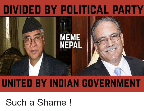Meme, Memes, and Party: DIVIDED BY POLITICAL PARTY  MEME  NEPAL  UNITED BY INDIAN GOVERNMENT Such a Shame !