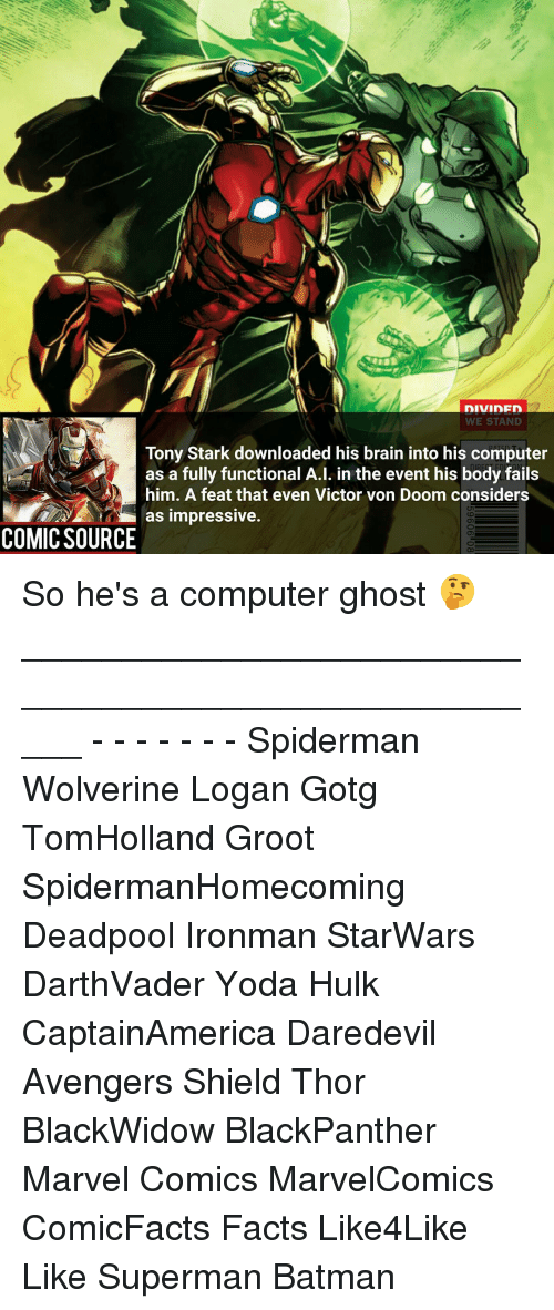 tony stark: DIVIDFD  WE STAND  Tony Stark downloaded his brain into his computer  as a fully functional A.l. in the event his body fails  him. A feat that even Victor von Doom considers  as impressive.  COMIC SOURCE So he's a computer ghost 🤔 _____________________________________________________ - - - - - - - Spiderman Wolverine Logan Gotg TomHolland Groot SpidermanHomecoming Deadpool Ironman StarWars DarthVader Yoda Hulk CaptainAmerica Daredevil Avengers Shield Thor BlackWidow BlackPanther Marvel Comics MarvelComics ComicFacts Facts Like4Like Like Superman Batman