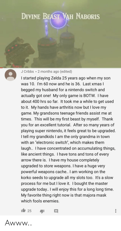 "Grandkids: DIVINE BEAST WAH NABORIS  J Cribbs 2 months ago (edited)  I started playing Zelda 25 years ago when my son  was 10. I'm 60 now and he is 36. Last xmas l  begged my husband for a nintendo switch and  actually got one! My only game is BOTW. I have  about 400 hrs so far. It took me a while to get used  to it. My hands have arthritis now but I love my  game. My grandsons teenage friends assist me at  times. This will be my first beast by myself. Thank  you for an excellent tutorial. After so many years of  playing super nintendo, it feels great to be upgraded.  I tell my grandkids I am the only grandma in town  with an ""electronic switch"", which makes them  laugh.. I have concentrated on accumulating things,  like ancient things. I have tons and tons of every  arrow there is. I have my house completely  upgraded to store weapons. I have a huge very  powerful weapons cache.. I am working on the  korko seeds to upgrade all my slots too. It's a slow  process for me but I love it. I bought the master  upgrade today.. I will enjoy this for a long long time.  My favorite thing right now is that majora mask  which fools enemies. Awww.."