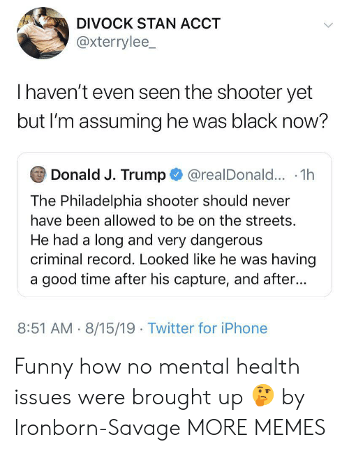 Having A Good Time: DIVOCK STAN ACCT  @xterrylee_  Thaven't even seen the shooter yet  but I'm assuming he was black now?  Donald J. Trump@realDonald... .1h  The Philadelphia shooter should never  have been allowed to be on the streets.  He had a long and very dangerous  criminal record. Looked like he was having  a good time after his capture, and after...  8:51 AM 8/15/19 Twitter for iPhone Funny how no mental health issues were brought up 🤔 by Ironborn-Savage MORE MEMES