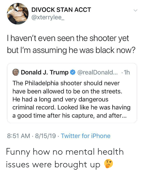 Having A Good Time: DIVOCK STAN ACCT  @xterrylee_  Thaven't even seen the shooter yet  but I'm assuming he was black now?  Donald J. Trump@realDonald... .1h  The Philadelphia shooter should never  have been allowed to be on the streets.  He had a long and very dangerous  criminal record. Looked like he was having  a good time after his capture, and after...  8:51 AM 8/15/19 Twitter for iPhone Funny how no mental health issues were brought up 🤔