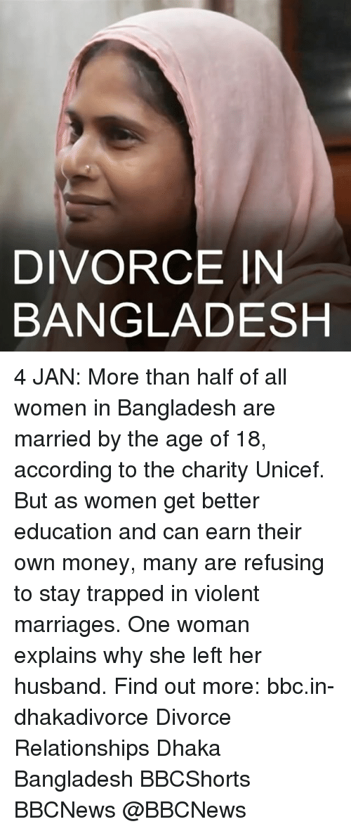 Marriage, Memes, and Relationships: DIVORCE IN  BANGLADESH 4 JAN: More than half of all women in Bangladesh are married by the age of 18, according to the charity Unicef. But as women get better education and can earn their own money, many are refusing to stay trapped in violent marriages. One woman explains why she left her husband. Find out more: bbc.in-dhakadivorce Divorce Relationships Dhaka Bangladesh BBCShorts BBCNews @BBCNews