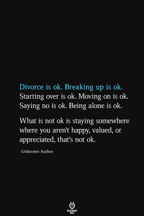 moving on: Divorce is ok. Breaking up is ok  Starting over is ok. Moving on is ok.  Saying no is ok. Being alone is ok  What is not ok is staying somewhere  where you aren't happy, valued, or  appreciated, that's not ok.  -Unknown Author  RELATIONSHIP  ES
