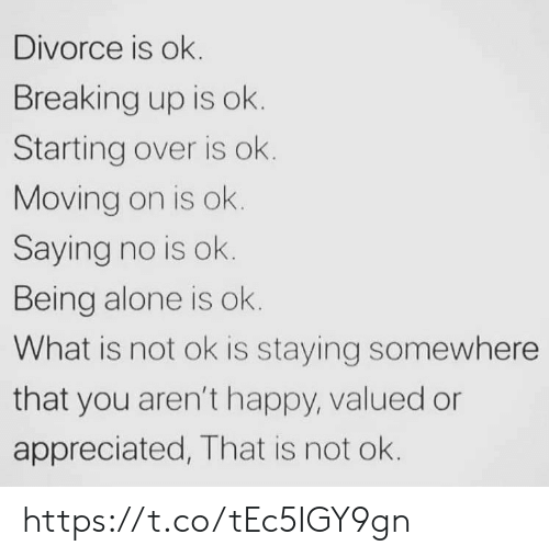 moving on: Divorce is ok.  Breaking up is ok.  Starting over is ok.  Moving on is ok.  Saying no is ok.  Being alone is ok.  What is not ok is staying somewhere  that you aren't happy, valued or  appreciated, That is not ok. https://t.co/tEc5IGY9gn