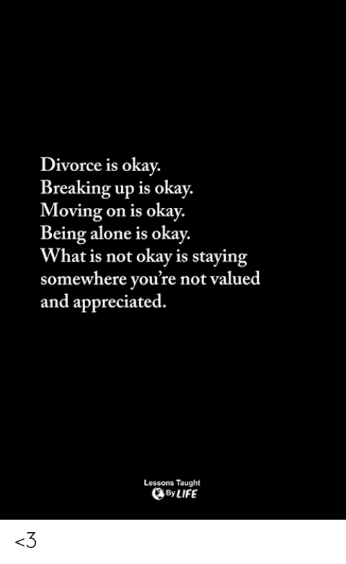 moving on: Divorce is okay.  Breaking up is okay.  Moving on is okay.  Being alone is okay.  What is not okay is staying  somewhere you're not valued  and appreciated.  Lessons Taught  ByLIFE <3
