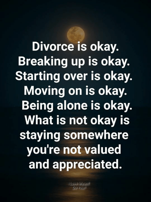 moving on: Divorce is okay.  Breaking up is okay.  Starting over is okay.  Moving on is okay.  Being alone is okay.  What is not okay is  staying somewhere  you're not valued  and appreciated  Love Myself  Do You?