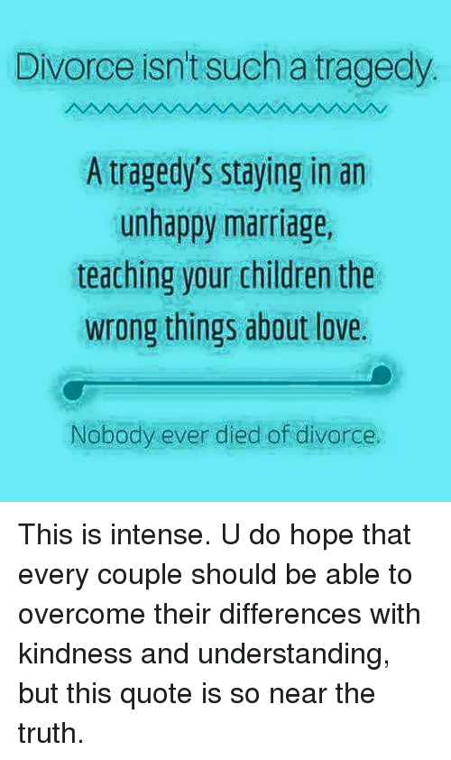 Teaching: Divorce isn't such a tragedy.  A tragedy's staying in an  unhappy marriage,  teaching your children the  wrong things about love.  Nobody ever died of divorce, This is intense. U do hope that every couple should be able to overcome their differences with kindness and understanding, but this quote is so near the truth.