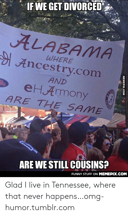 eHarmony: DIVORCED  IF WE GET  ALABAMA  WHERE  Ancestry.com  AND  eHArmony  ARE THE SAME  ALA  ARE WE STILL COUSINS?  FUNNY STUFF ON MEMEPIX.COM  MEMEPIX.COM Glad I live in Tennessee, where that never happens…omg-humor.tumblr.com