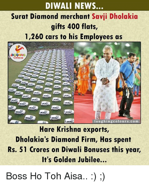 jubilee: DIWALI NEWS.  Surat Diamond merchant  Savii Dholakia  gifts 400 flats,  1,260 cars to his Employees as  laughing colours.com  Hare Krishna exports,  Dholakia's Diamond Firm, Has spent  Rs. 51 crores on Diwali Bonuses this year,  It's Golden Jubilee... Boss Ho Toh Aisa..  :) ;)