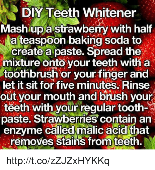 memes: DIY Teeth Whitener  Mashup a strawberry with half  Na teaspoon baking soda to  create a paste. Spread the  mixture onto your teeth with a  toothbrush or your finger and  let it sit for five  minutes. Rinse  out your mouth and brush your  teeth with your regular too  paste. Strawberries contain an  enzyme called malicacid that  removes stains from teeth. http://t.co/zZJZxHYKKq