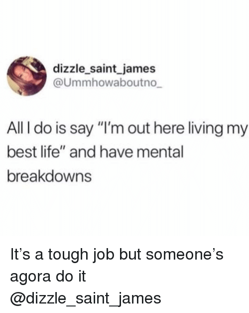 """Life, Best, and Girl Memes: dizzle saint james  @Ummhowaboutno  All I do is say """"I'm out here living my  best life"""" and have mental  breakdowns It's a tough job but someone's agora do it @dizzle_saint_james"""