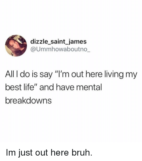 """Bruh, Funny, and Life: dizzle saint_james  @Ummhowaboutno  All I do is say """"I'm out here living my  best life"""" and have mental  breakdowns Im just out here bruh."""