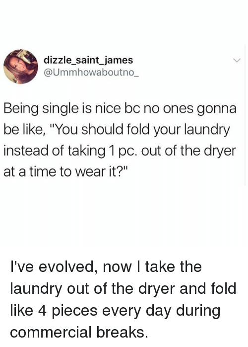 """Be Like, Laundry, and Memes: dizzle_saint james  @Ummhowaboutno-.  Being single is nice bc no ones gonna  be like, """"You should fold your laundry  instead of taking 1 pc. out of the dryer  at a time to wear it?"""" I've evolved, now I take the laundry out of the dryer and fold like 4 pieces every day during commercial breaks."""