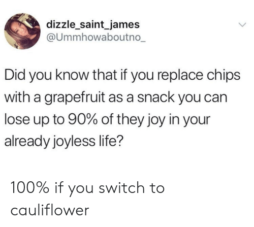 cauliflower: dizzle_saint_james  @ummhowaboutno  Did you know that if you replace chips  with a grapefruit as a snack you can  lose up to 90% of they joy in your  already joyless life? 100% if you switch to cauliflower