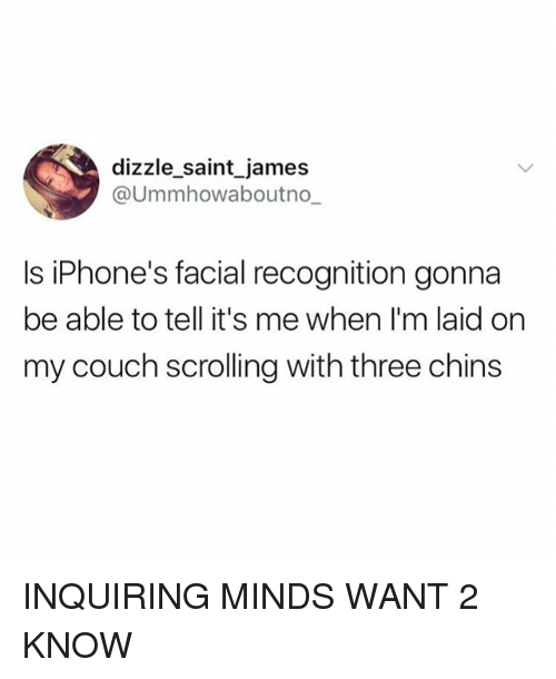 Couch, Girl Memes, and James: dizzle_saint james  @Ummhowaboutno_  Is iPhone's facial recognition gonna  be able to tell it's me when I'm laid on  my couch scrolling with three chins INQUIRING MINDS WANT 2 KNOW