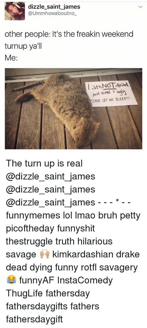 Bruh, Drake, and Funny: dizzle saint james  @Ummhowaboutno  other people: It's the freakin weekend  turnup ya'll  Me  amNOTdead  just tired  waM  LEASE LET ME SLEEP The turn up is real @dizzle_saint_james @dizzle_saint_james @dizzle_saint_james - - - * - - funnymemes lol lmao bruh petty picoftheday funnyshit thestruggle truth hilarious savage 🙌🏽 kimkardashian drake dead dying funny rotfl savagery 😂 funnyAF InstaComedy ThugLife fathersday fathersdaygifts fathers fathersdaygift