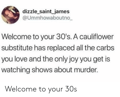 cauliflower: dizzle saint james  @Ummhowaboutno  Welcome to your 30's. A cauliflower  substitute has replaced all the carbs  you love and the only joy you get is  watching shows about murder. Welcome to your 30s