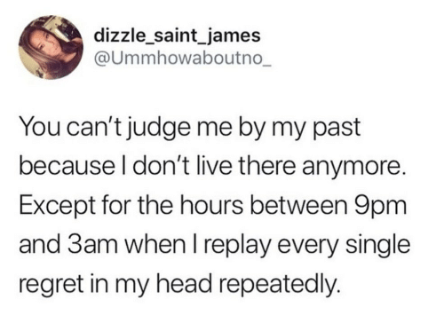 judge: dizzle_saint_james  @Ummhowaboutno_  You can't judge me by my past  because I don't live there anymore.  Except for the hours between 9pm  and 3am when I replay every single  regret in my head repeatedly.