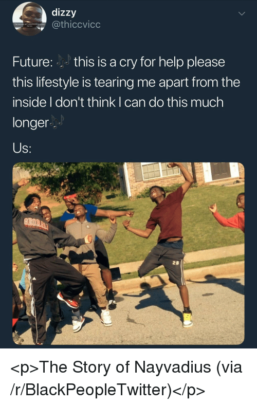 Help Please: dizzy  hiccvicc  That was your grt? LMADDOO0 sory bout  that bro  Future:this is a cry for help please  this lifestyle is tearing me apart from the  inside I don't think I can do this much  longer  28 <p>The Story of Nayvadius (via /r/BlackPeopleTwitter)</p>