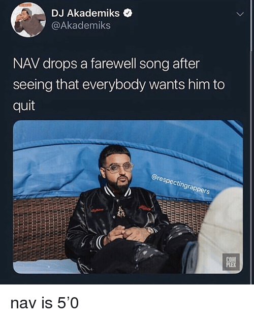 Nav: DJ Akademiks <  @Akademiks  NAV drops a farewell song after  seeing that everybody wants him to  quit  @res  pecti  ngra  CO  PLE nav is 5'0