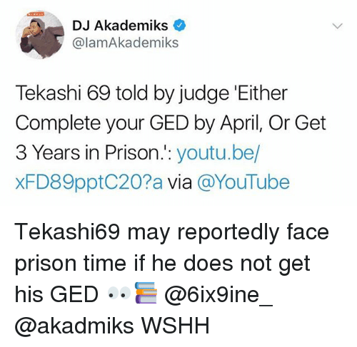 Ged: DJ Akademiks c  @lamAkademiks  Tekashi 69 told by judge 'Either  Complete your GED by April, Or Get  3 Years in Prison.:: youtu.be/  xFD89pptC20?a via @YouTube Tekashi69 may reportedly face prison time if he does not get his GED 👀📚 @6ix9ine_ @akadmiks WSHH