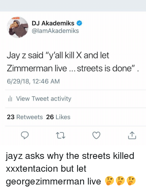 "Jay, Jay Z, and Memes: DJ Akademiks  @lamAkademiks  Jay z said ""y'all kill X and let  Zimmerman live... streets is done""  6/29/18, 12:46 AM  View Tweet activity  23 Retweets 26 Likes jayz asks why the streets killed xxxtentacion but let georgezimmerman live 🤔🤔🤔"