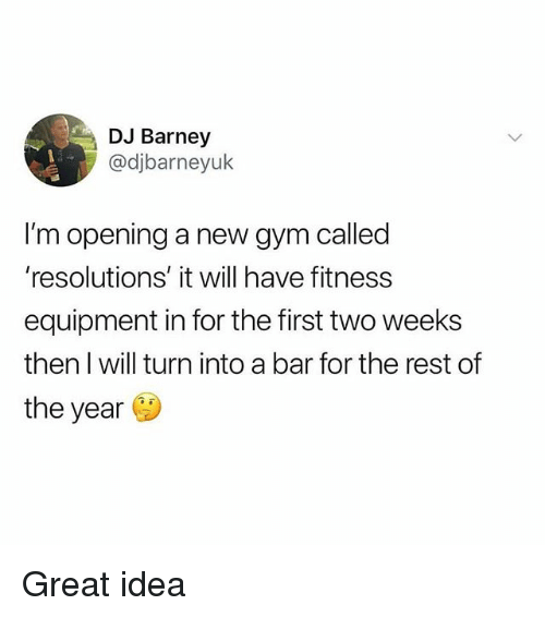 Barney, Gym, and Memes: DJ Barney  @djbarneyuk  I'm opening a new gym called  'resolutions' it will have fitness  equipment in for the first two weeks  then I will turn into a bar for the rest of  the year G Great idea