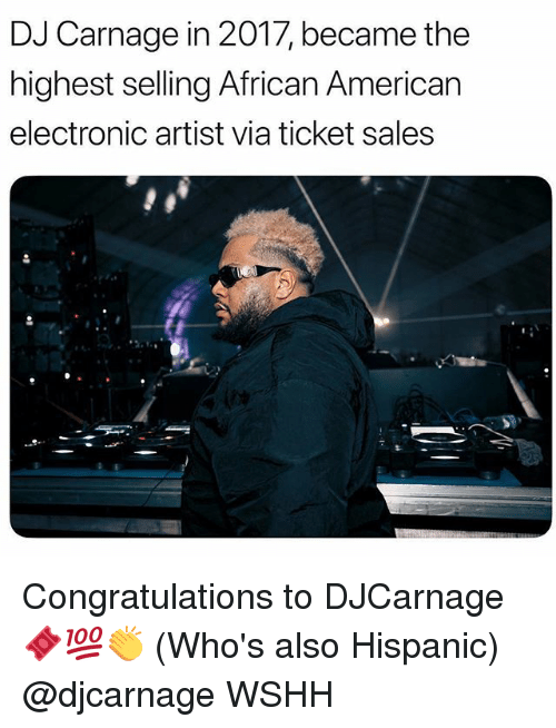 Memes, Wshh, and American: DJ Carnage in 2017, became the  highest selling African American  electronic artist via ticket sales Congratulations to DJCarnage 🎟💯👏 (Who's also Hispanic) @djcarnage WSHH