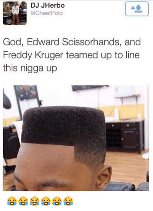 Edward Scissorhands, God, and Girl Memes: DJ JHerbo  @CheefPolo  God, Edward Scissorhands, and  Freddy Kruger teamed up to line  this nigga up 😂😂😂😂😂😂