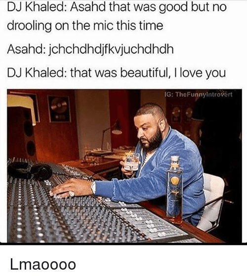 drooling: DJ Khaled: Asahd that was good but no  drooling on the mic this time  Asahd: jchchdhdjf kvjuchdhdh  DJ Khaled: that was beautiful, l love you  IG: The Funnylntrovert Lmaoooo