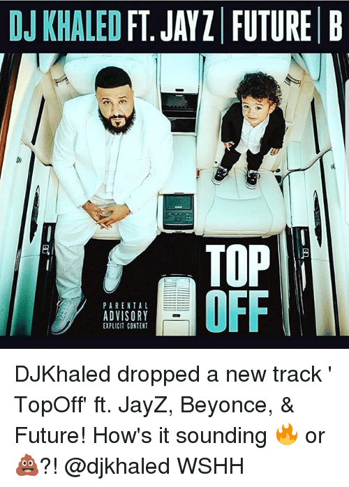 Beyonce, DJ Khaled, and Future: DJ KHALED FT. JAYZ FUTURE B  TOP  OFF  PARENTAL  ADVISORY  EXPLICIT CONTENT DJKhaled dropped a new track ' TopOff' ft. JayZ, Beyonce, & Future! How's it sounding 🔥 or 💩?! @djkhaled WSHH