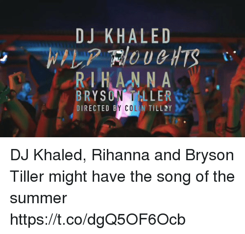 Blackpeopletwitter, Bryson Tiller, and DJ Khaled: DJ KHALED  R HANNA  RYSUNT LLER  COL  DIRECTED B  N TILL Y DJ Khaled, Rihanna and Bryson Tiller might have the song of the summer  https://t.co/dgQ5OF6Ocb