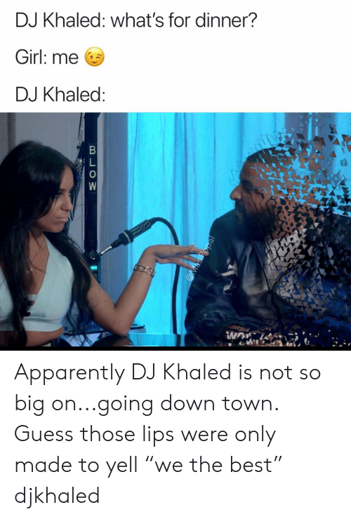"Whats For Dinner: DJ Khaled: what's for dinner?  Girl: me  DJ Khaled Apparently DJ Khaled is not so big on...going down town. Guess those lips were only made to yell ""we the best"" djkhaled"