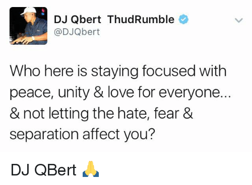 Love, Memes, and Affect: DJ Qbert ThudRumble  (a DJQbert  Who here is staying focused with  peace, unity & love for everyone.  & not letting thehate, fear &  separation affect you? DJ QBert 🙏