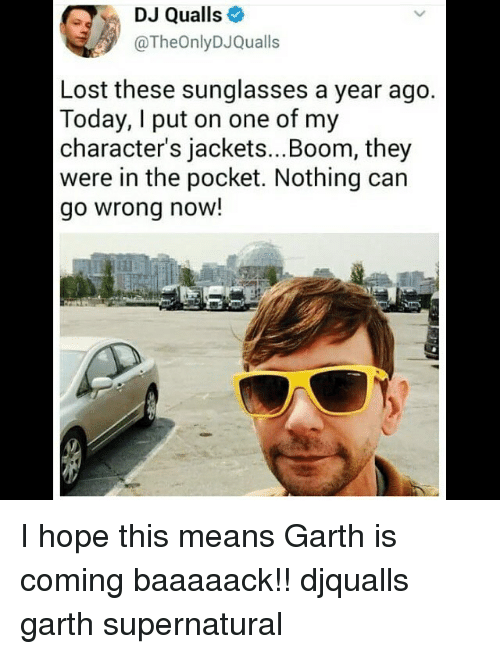 Garth: DJ Qualls  @TheOnlyDJQualls  Lost these sunglasses a year ago  Today, I put on one of my  character's jackets...Boom, they  were in the pocket. Nothing can  go wrong now!  il I hope this means Garth is coming baaaaack!! djqualls garth supernatural